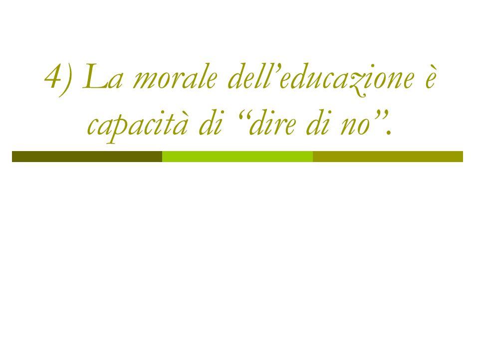 4) La morale dell'educazione è capacità di dire di no .