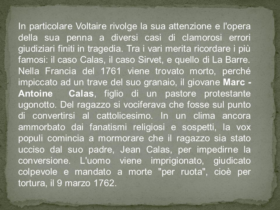 In particolare Voltaire rivolge la sua attenzione e l opera della sua penna a diversi casi di clamorosi errori giudiziari finiti in tragedia. Tra i vari merita ricordare i più famosi: il caso Calas, il caso Sirvet, e quello di La Barre.