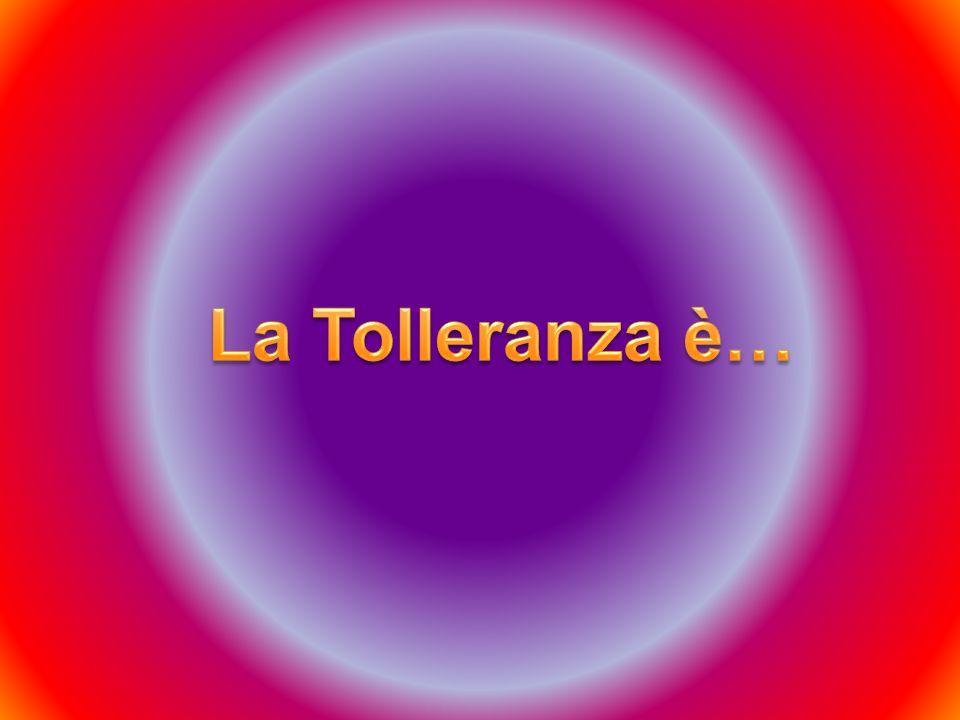 La Tolleranza è…