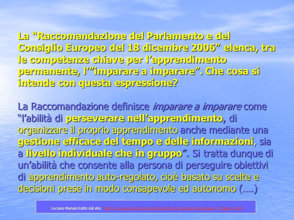 La Raccomandazione del Parlamento e del Consiglio Europeo del 18 dicembre 2006 elenca, tra le competenze chiave per l'apprendimento permanente, l' imparare a imparare . Che cosa si intende con questa espressione La Raccomandazione definisce imparare a imparare come l'abilità di perseverare nell'apprendimento, di organizzare il proprio apprendimento anche mediante una gestione efficace del tempo e delle informazioni, sia a livello individuale che in gruppo . Si tratta dunque di un'abilità che consente alla persona di perseguire obiettivi di apprendimento auto-regolato, cioè basato su scelte e decisioni prese in modo consapevole ed autonomo (….)
