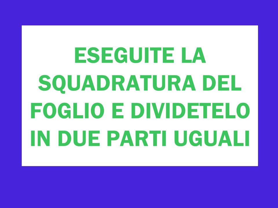 ESEGUITE LA SQUADRATURA DEL FOGLIO E DIVIDETELO IN DUE PARTI UGUALI