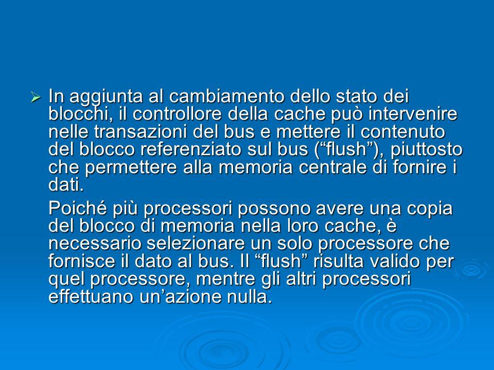 In aggiunta al cambiamento dello stato dei blocchi, il controllore della cache può intervenire nelle transazioni del bus e mettere il contenuto del blocco referenziato sul bus ( flush ), piuttosto che permettere alla memoria centrale di fornire i dati.