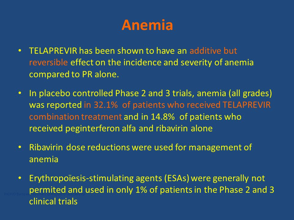Anemia TELAPREVIR has been shown to have an additive but reversible effect on the incidence and severity of anemia compared to PR alone.
