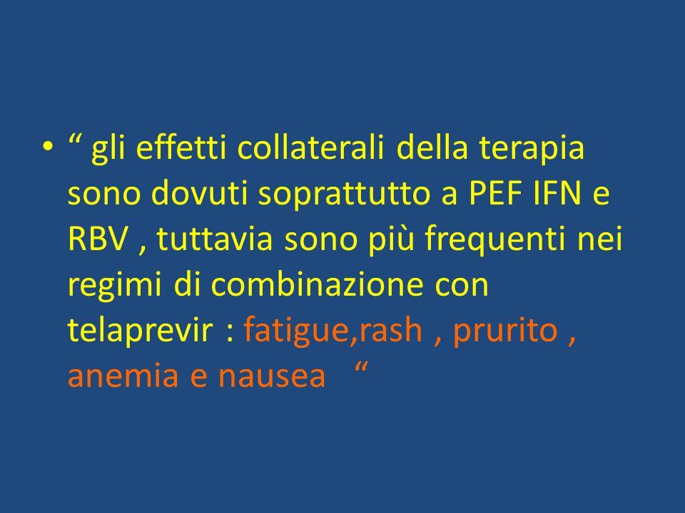 gli effetti collaterali della terapia sono dovuti soprattutto a PEF IFN e RBV , tuttavia sono più frequenti nei regimi di combinazione con telaprevir : fatigue,rash , prurito , anemia e nausea