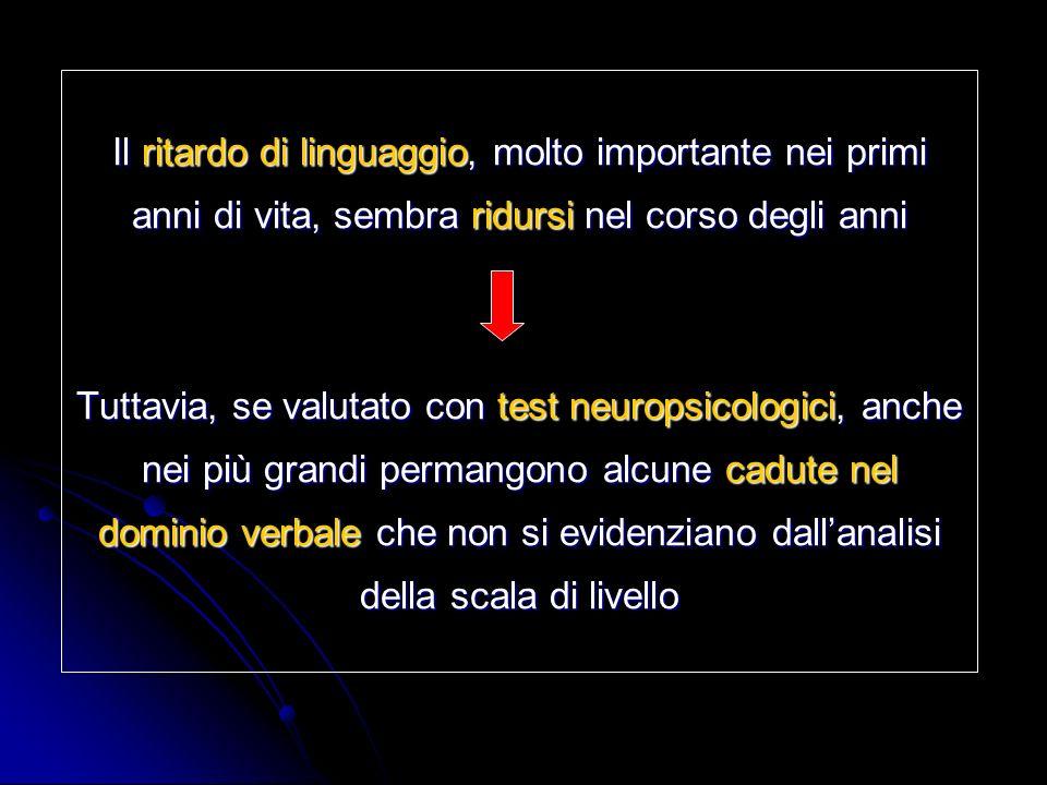 Il ritardo di linguaggio, molto importante nei primi anni di vita, sembra ridursi nel corso degli anni Tuttavia, se valutato con test neuropsicologici, anche nei più grandi permangono alcune cadute nel dominio verbale che non si evidenziano dall'analisi della scala di livello