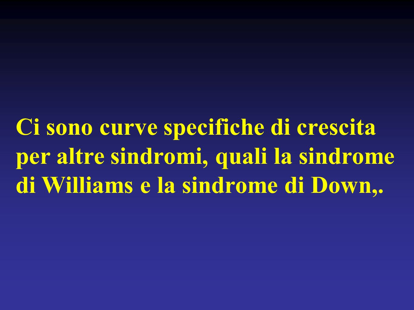Ci sono curve specifiche di crescita per altre sindromi, quali la sindrome di Williams e la sindrome di Down,.