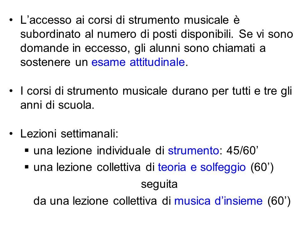 L'accesso ai corsi di strumento musicale è subordinato al numero di posti disponibili. Se vi sono domande in eccesso, gli alunni sono chiamati a sostenere un esame attitudinale.