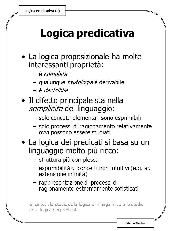 Logica predicativa La logica proposizionale ha molte interessanti proprietà: è completa. qualunque tautologia è derivabile.
