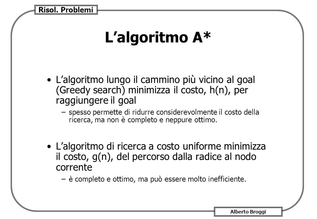 L'algoritmo A* L'algoritmo lungo il cammino più vicino al goal (Greedy search) minimizza il costo, h(n), per raggiungere il goal.