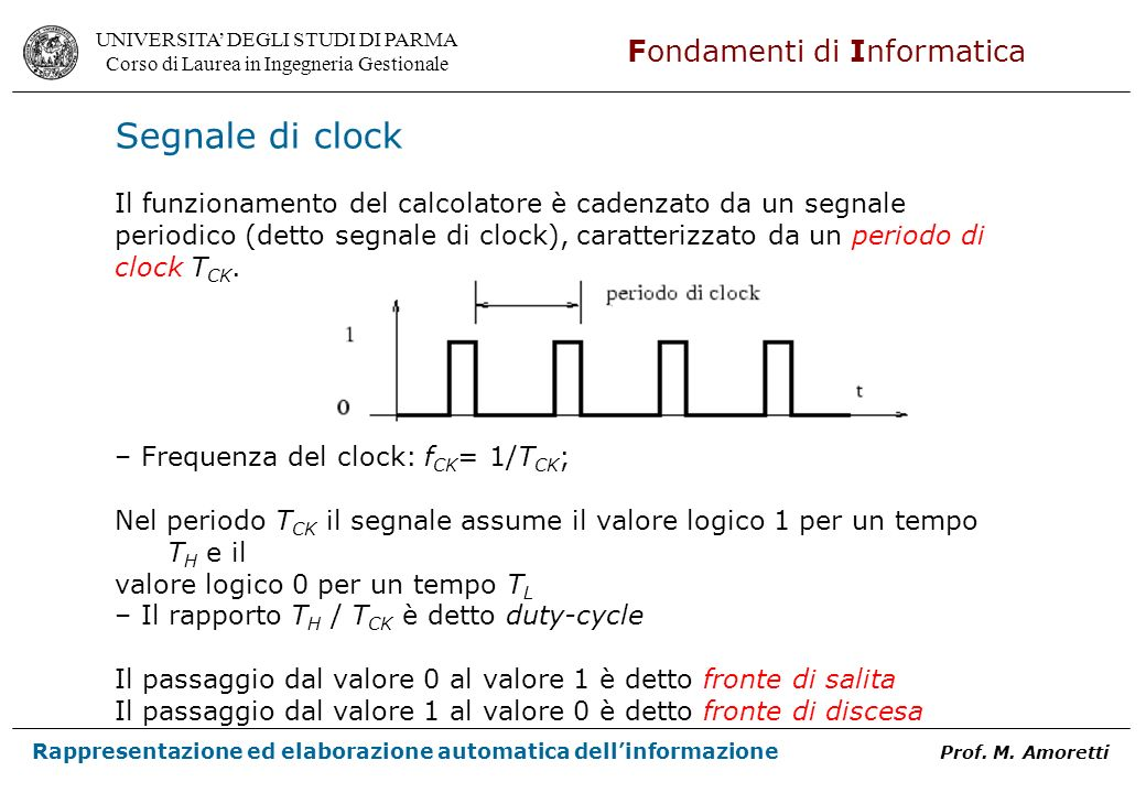 Segnale di clock Il funzionamento del calcolatore è cadenzato da un segnale. periodico (detto segnale di clock), caratterizzato da un periodo di.