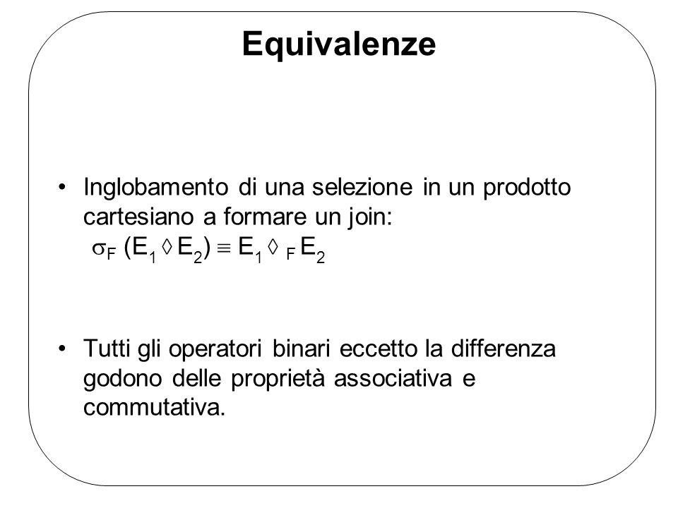 Equivalenze Inglobamento di una selezione in un prodotto cartesiano a formare un join: sF (E1  E2)  E1  F E2.