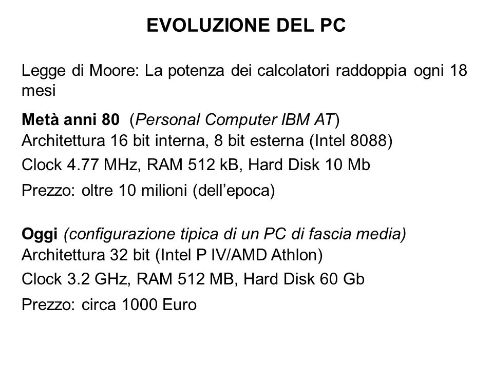EVOLUZIONE DEL PC Legge di Moore: La potenza dei calcolatori raddoppia ogni 18 mesi. Metà anni 80 (Personal Computer IBM AT)