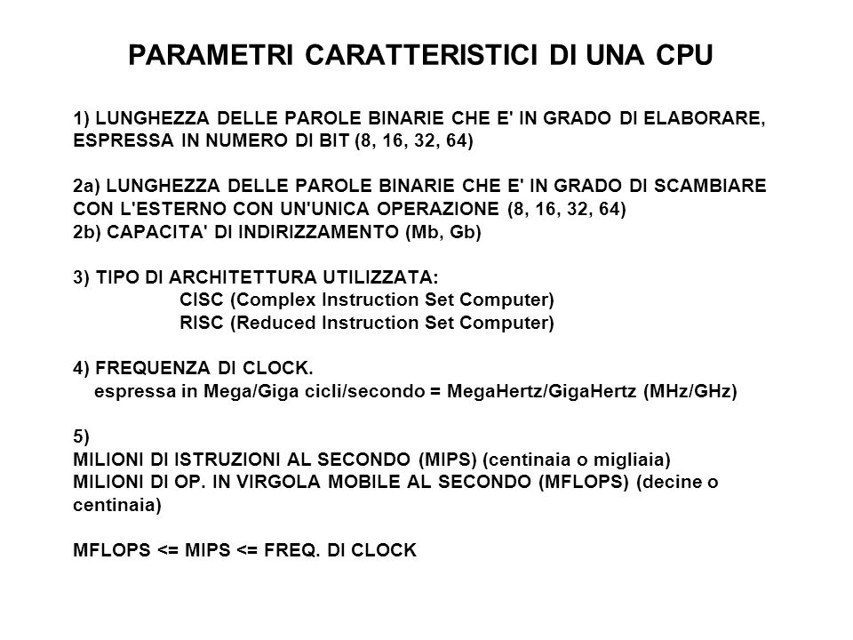 PARAMETRI CARATTERISTICI DI UNA CPU 1) LUNGHEZZA DELLE PAROLE BINARIE CHE E IN GRADO DI ELABORARE, ESPRESSA IN NUMERO DI BIT (8, 16, 32, 64) 2a) LUNGHEZZA DELLE PAROLE BINARIE CHE E IN GRADO DI SCAMBIARE CON L ESTERNO CON UN UNICA OPERAZIONE (8, 16, 32, 64) 2b) CAPACITA DI INDIRIZZAMENTO (Mb, Gb) 3) TIPO DI ARCHITETTURA UTILIZZATA: CISC (Complex Instruction Set Computer) RISC (Reduced Instruction Set Computer) 4) FREQUENZA DI CLOCK.