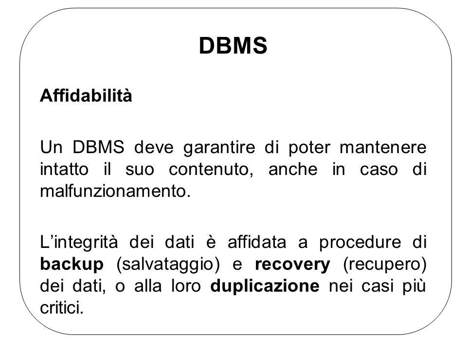 DBMS Affidabilità. Un DBMS deve garantire di poter mantenere intatto il suo contenuto, anche in caso di malfunzionamento.