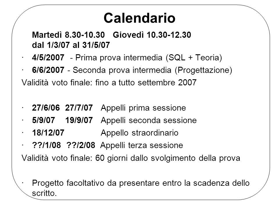 Calendario Martedì 8.30-10.30 Giovedì 10.30-12.30 dal 1/3/07 al 31/5/07. 4/5/2007 - Prima prova intermedia (SQL + Teoria)