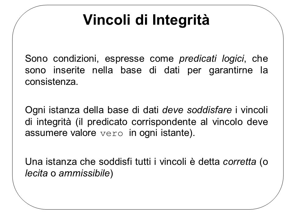 Vincoli di Integrità Sono condizioni, espresse come predicati logici, che sono inserite nella base di dati per garantirne la consistenza.