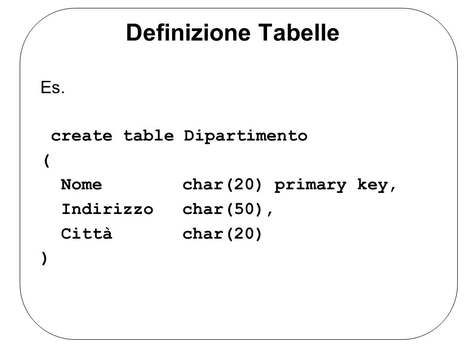 Definizione Tabelle Es. create table Dipartimento (