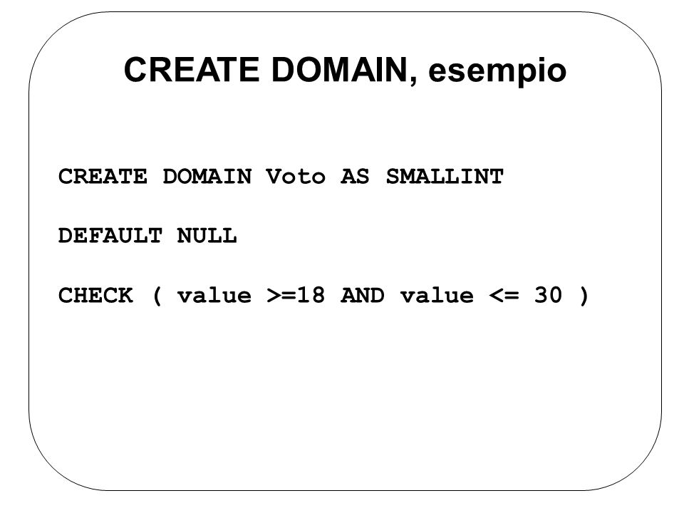 CREATE DOMAIN, esempio CREATE DOMAIN Voto AS SMALLINT DEFAULT NULL