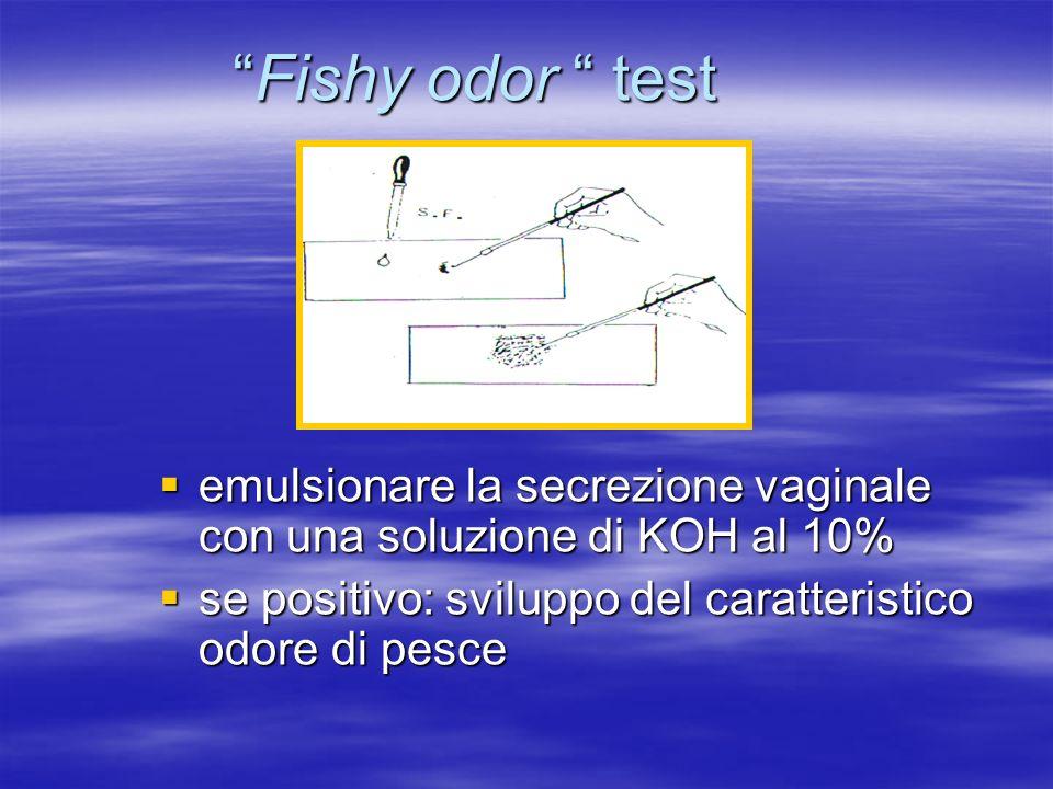 Fishy odor test emulsionare la secrezione vaginale con una soluzione di KOH al 10% se positivo: sviluppo del caratteristico odore di pesce.