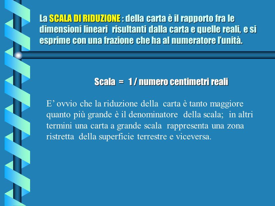 La SCALA DI RIDUZIONE : della carta è il rapporto fra le dimensioni lineari risultanti dalla carta e quelle reali, e si esprime con una frazione che ha al numeratore l'unità.