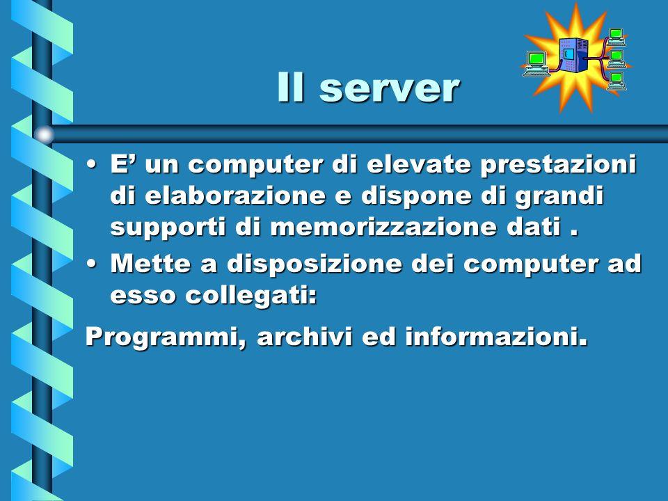 Il server E' un computer di elevate prestazioni di elaborazione e dispone di grandi supporti di memorizzazione dati .