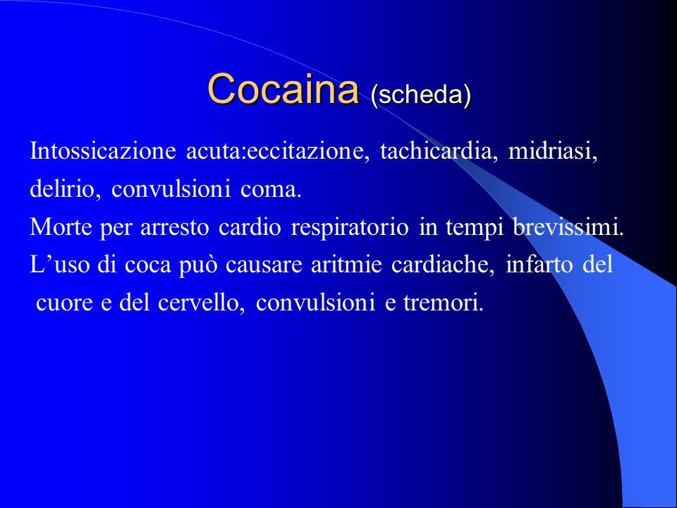 Cocaina (scheda) Intossicazione acuta:eccitazione, tachicardia, midriasi, delirio, convulsioni coma.