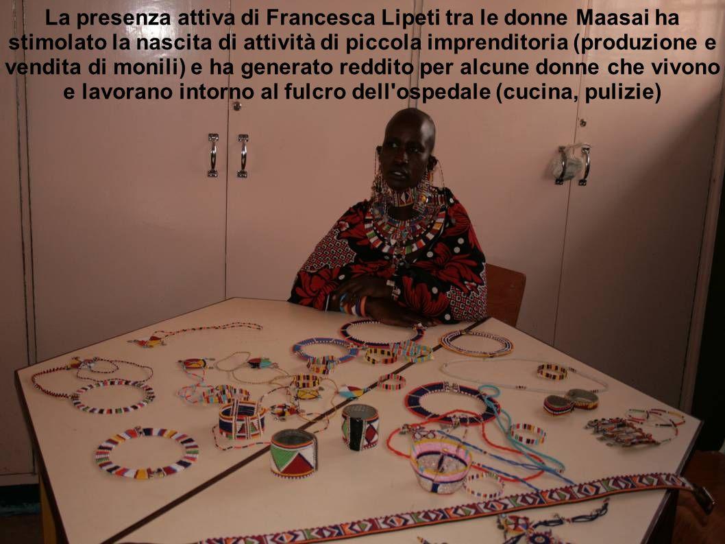 La presenza attiva di Francesca Lipeti tra le donne Maasai ha stimolato la nascita di attività di piccola imprenditoria (produzione e vendita di monili) e ha generato reddito per alcune donne che vivono e lavorano intorno al fulcro dell ospedale (cucina, pulizie)
