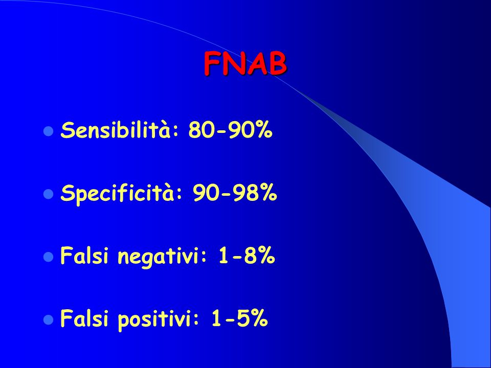 FNAB Sensibilità: 80-90% Specificità: 90-98% Falsi negativi: 1-8%