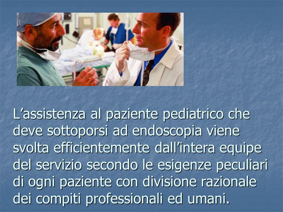 L'assistenza al paziente pediatrico che deve sottoporsi ad endoscopia viene svolta efficientemente dall'intera equipe del servizio secondo le esigenze peculiari di ogni paziente con divisione razionale dei compiti professionali ed umani.