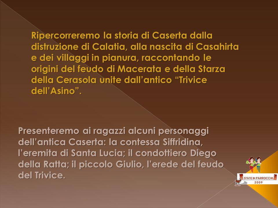 Ripercorreremo la storia di Caserta dalla distruzione di Calatia, alla nascita di Casahirta e dei villaggi in pianura, raccontando le origini del feudo di Macerata e della Starza della Cerasola unite dall'antico Trivice dell'Asino .