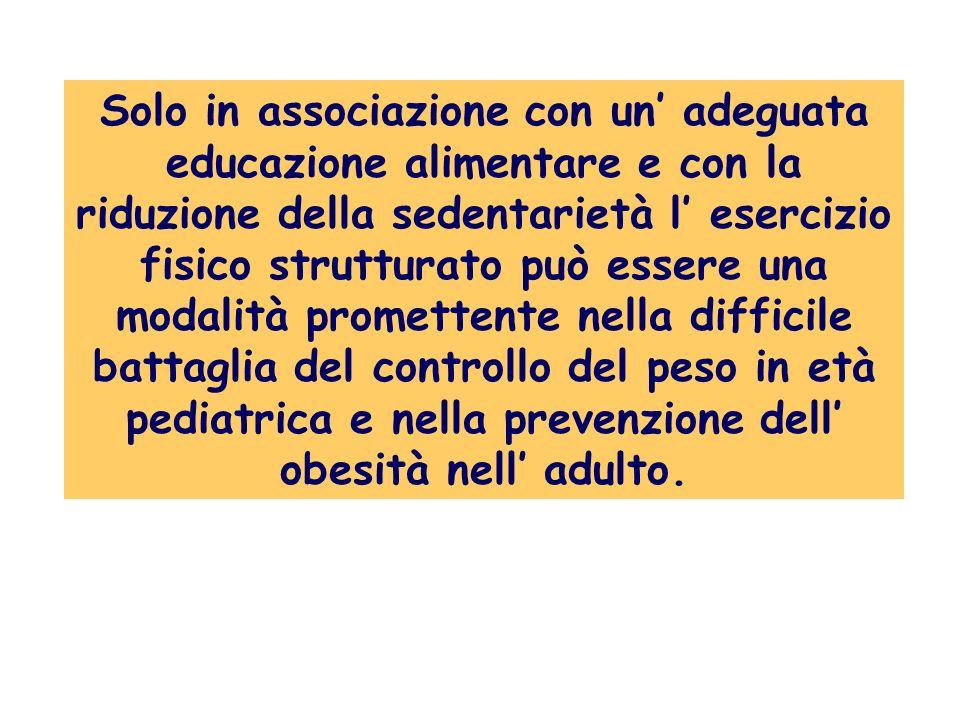 Solo in associazione con un' adeguata educazione alimentare e con la riduzione della sedentarietà l' esercizio fisico strutturato può essere una modalità promettente nella difficile battaglia del controllo del peso in età pediatrica e nella prevenzione dell' obesità nell' adulto.