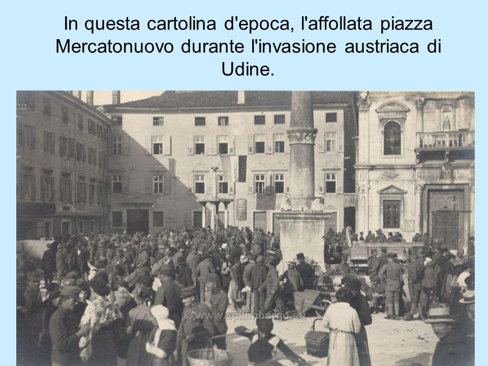 In questa cartolina d epoca, l affollata piazza Mercatonuovo durante l invasione austriaca di Udine.