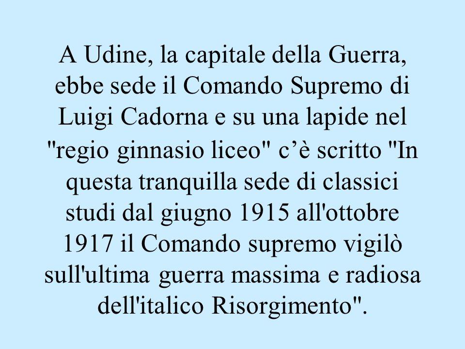 A Udine, la capitale della Guerra, ebbe sede il Comando Supremo di Luigi Cadorna e su una lapide nel regio ginnasio liceo c'è scritto In questa tranquilla sede di classici studi dal giugno 1915 all ottobre 1917 il Comando supremo vigilò sull ultima guerra massima e radiosa dell italico Risorgimento .