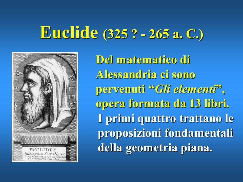 Euclide (325 - 265 a. C.) Del matematico di Alessandria ci sono pervenuti Gli elementi , opera formata da 13 libri.