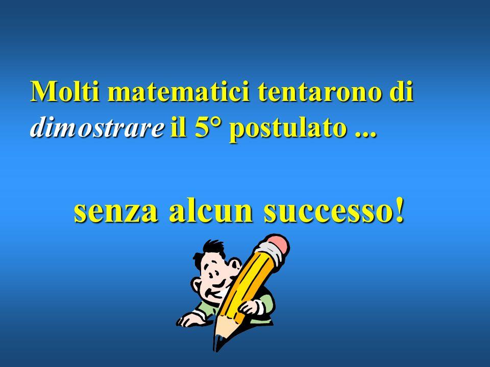 Molti matematici tentarono di dimostrare il 5° postulato ...