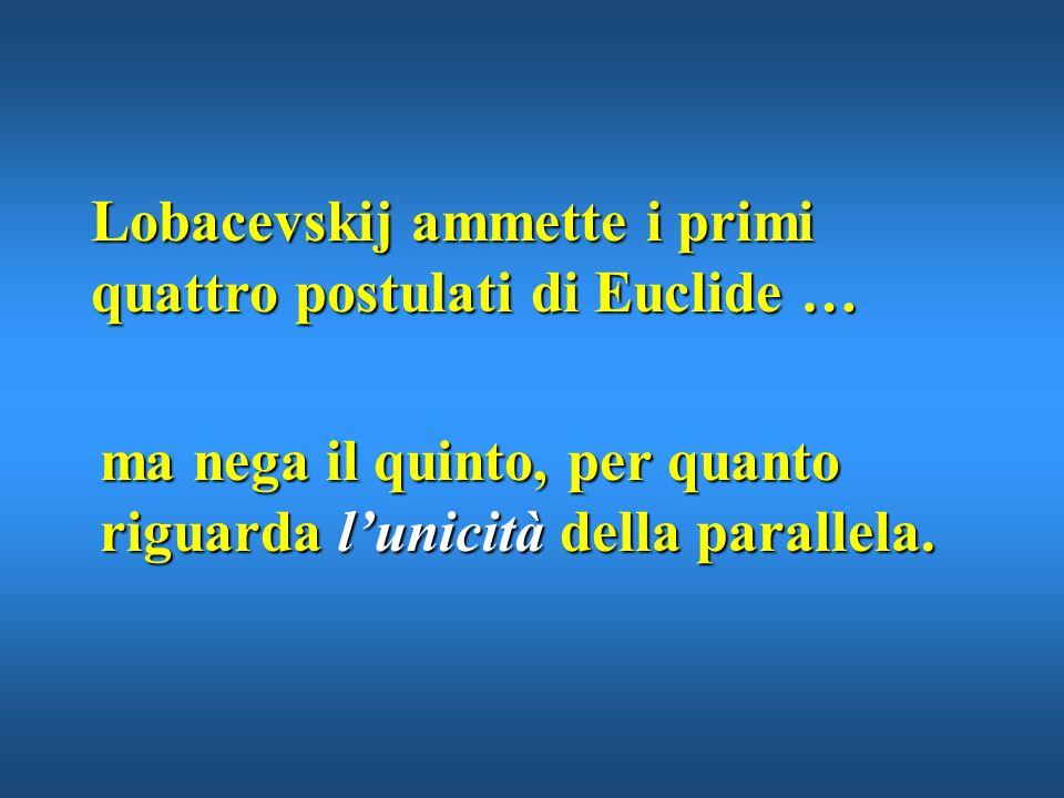 Lobacevskij ammette i primi quattro postulati di Euclide …