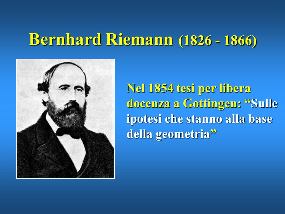 Bernhard Riemann (1826 - 1866)Nel 1854 tesi per libera docenza a Gottingen: Sulle ipotesi che stanno alla base della geometria