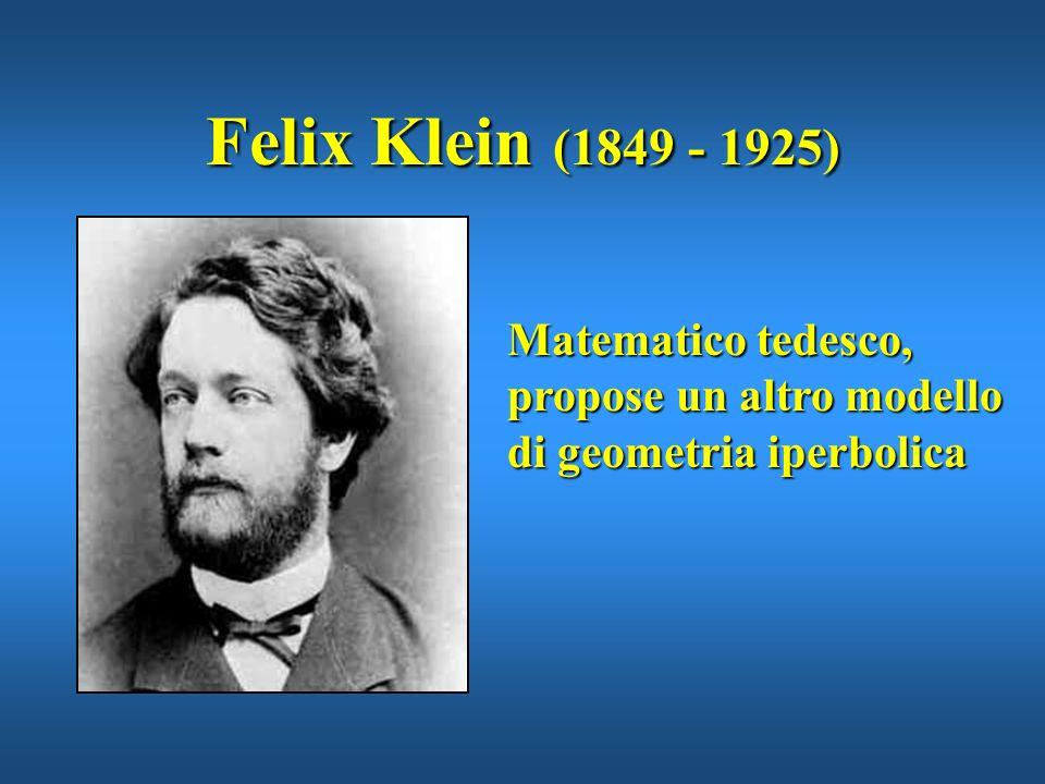Felix Klein (1849 - 1925) Matematico tedesco, propose un altro modello di geometria iperbolica