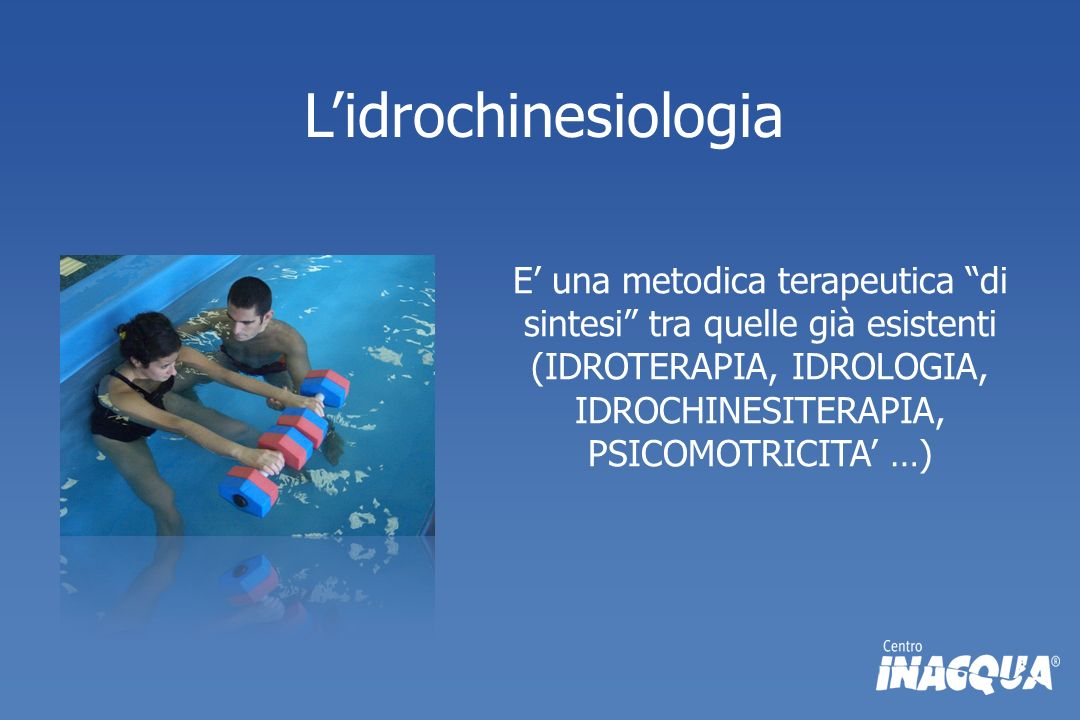 L'idrochinesiologia E' una metodica terapeutica di sintesi tra quelle già esistenti (IDROTERAPIA, IDROLOGIA, IDROCHINESITERAPIA, PSICOMOTRICITA' …)