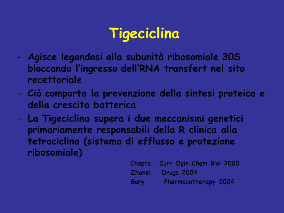 Tigeciclina Agisce legandosi alla subunità ribosomiale 30S bloccando l'ingresso dell'RNA transfert nel sito recettoriale.