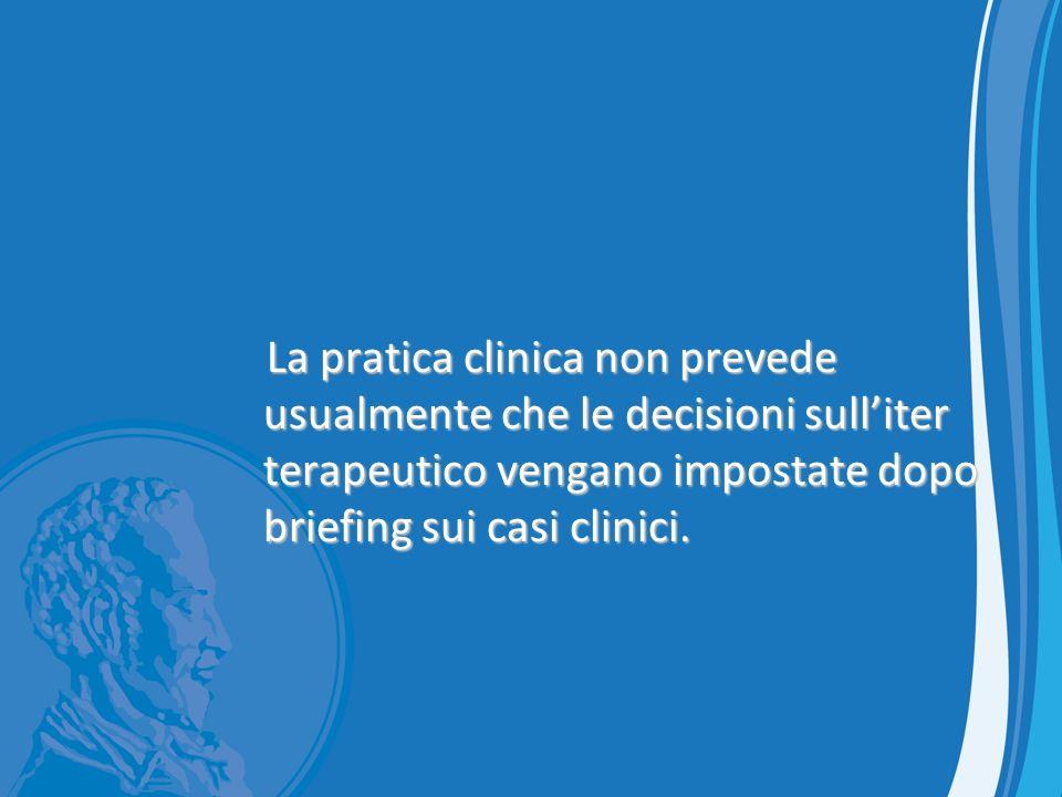 La pratica clinica non prevede usualmente che le decisioni sull'iter terapeutico vengano impostate dopo briefing sui casi clinici.