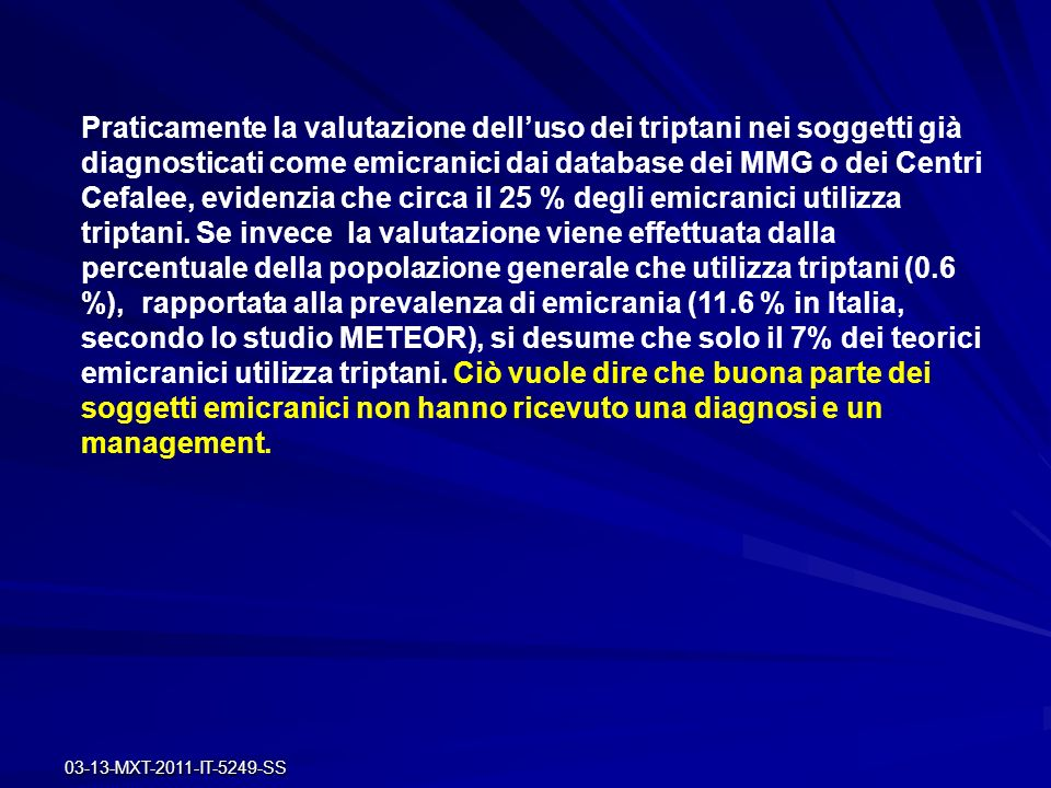 Praticamente la valutazione dell'uso dei triptani nei soggetti già diagnosticati come emicranici dai database dei MMG o dei Centri Cefalee, evidenzia che circa il 25 % degli emicranici utilizza triptani. Se invece la valutazione viene effettuata dalla percentuale della popolazione generale che utilizza triptani (0.6 %), rapportata alla prevalenza di emicrania (11.6 % in Italia, secondo lo studio METEOR), si desume che solo il 7% dei teorici emicranici utilizza triptani. Ciò vuole dire che buona parte dei soggetti emicranici non hanno ricevuto una diagnosi e un management.