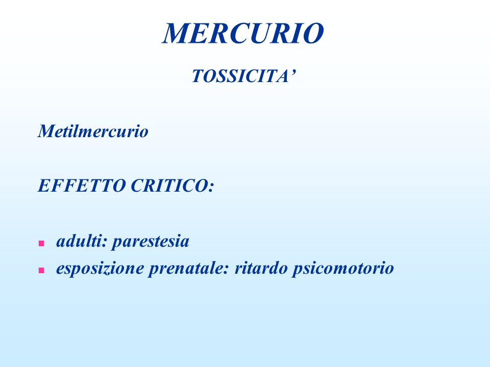 MERCURIO TOSSICITA' Metilmercurio EFFETTO CRITICO: adulti: parestesia