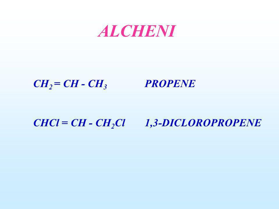 ALCHENI CH2 = CH - CH3 PROPENE CHCl = CH - CH2Cl 1,3-DICLOROPROPENE