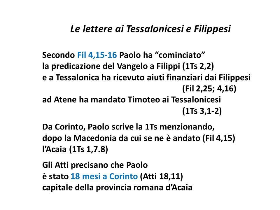 Le lettere ai Tessalonicesi e Filippesi Secondo Fil 4,15-16 Paolo ha cominciato la predicazione del Vangelo a Filippi (1Ts 2,2) e a Tessalonica ha ricevuto aiuti finanziari dai Filippesi (Fil 2,25; 4,16) ad Atene ha mandato Timoteo ai Tessalonicesi (1Ts 3,1-2) Da Corinto, Paolo scrive la 1Ts menzionando, dopo la Macedonia da cui se ne è andato (Fil 4,15) l'Acaia (1Ts 1,7.8) Gli Atti precisano che Paolo è stato 18 mesi a Corinto (Atti 18,11) capitale della provincia romana d'Acaia