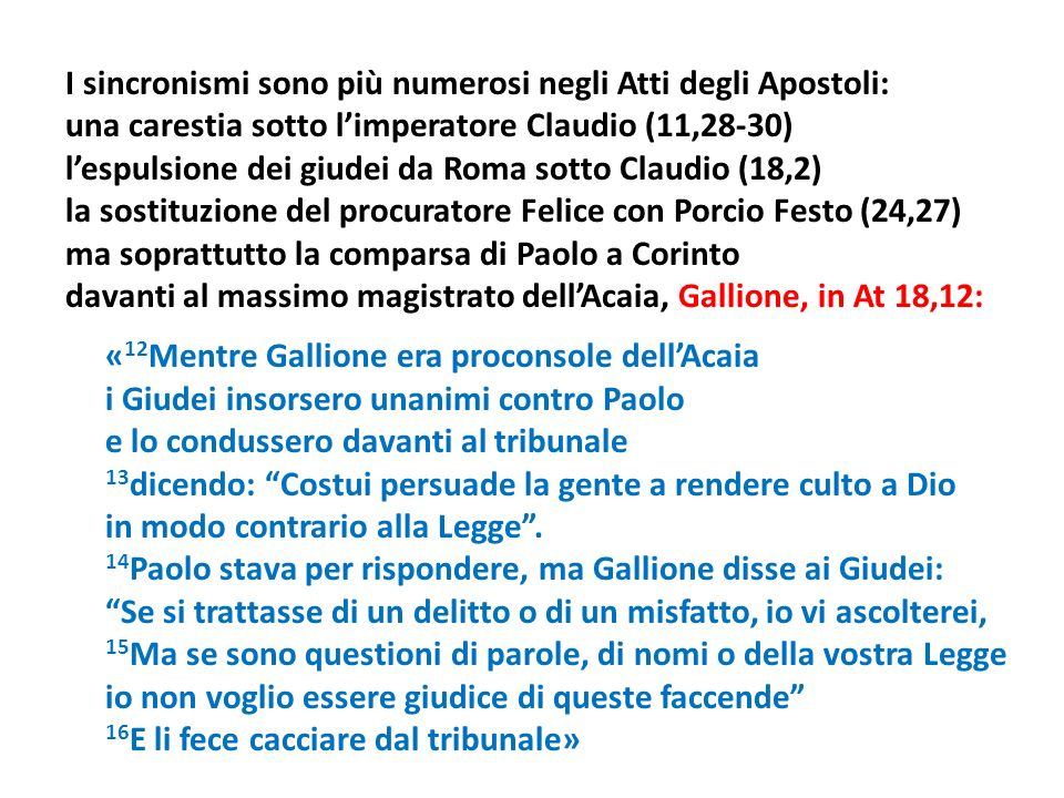I sincronismi sono più numerosi negli Atti degli Apostoli: una carestia sotto l'imperatore Claudio (11,28-30) l'espulsione dei giudei da Roma sotto Claudio (18,2) la sostituzione del procuratore Felice con Porcio Festo (24,27) ma soprattutto la comparsa di Paolo a Corinto davanti al massimo magistrato dell'Acaia, Gallione, in At 18,12: «12Mentre Gallione era proconsole dell'Acaia i Giudei insorsero unanimi contro Paolo e lo condussero davanti al tribunale 13dicendo: Costui persuade la gente a rendere culto a Dio in modo contrario alla Legge .