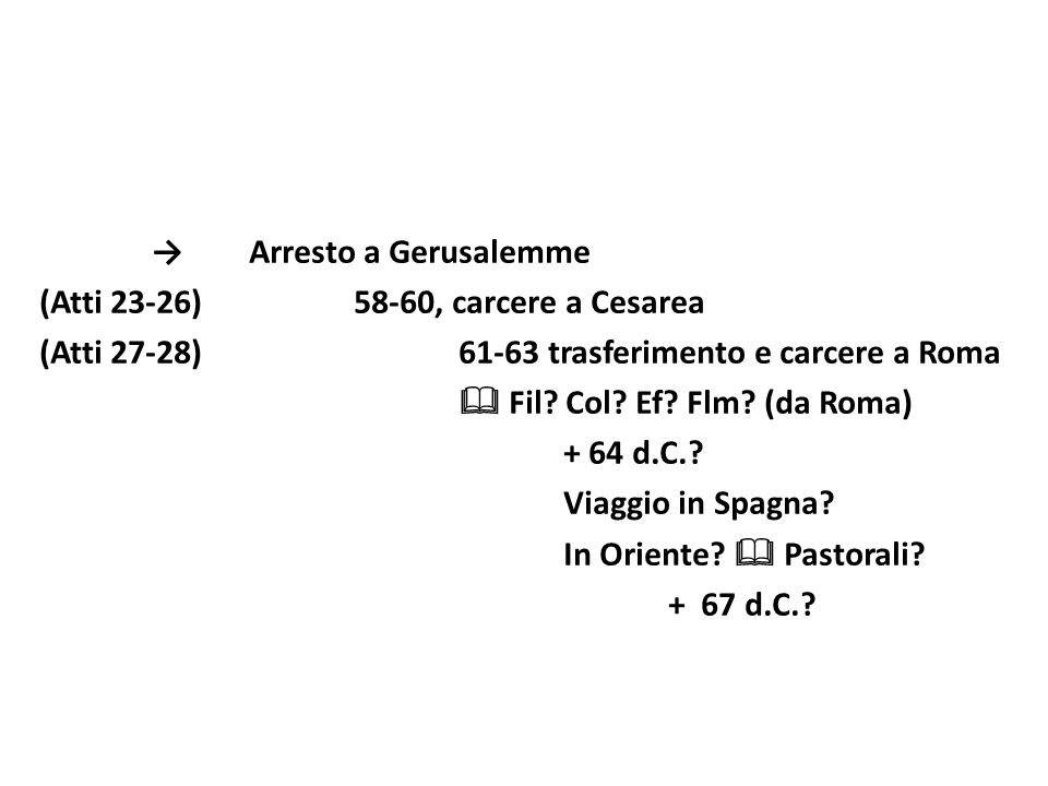 → Arresto a Gerusalemme (Atti 23-26) 58-60, carcere a Cesarea (Atti 27-28) 61-63 trasferimento e carcere a Roma  Fil.