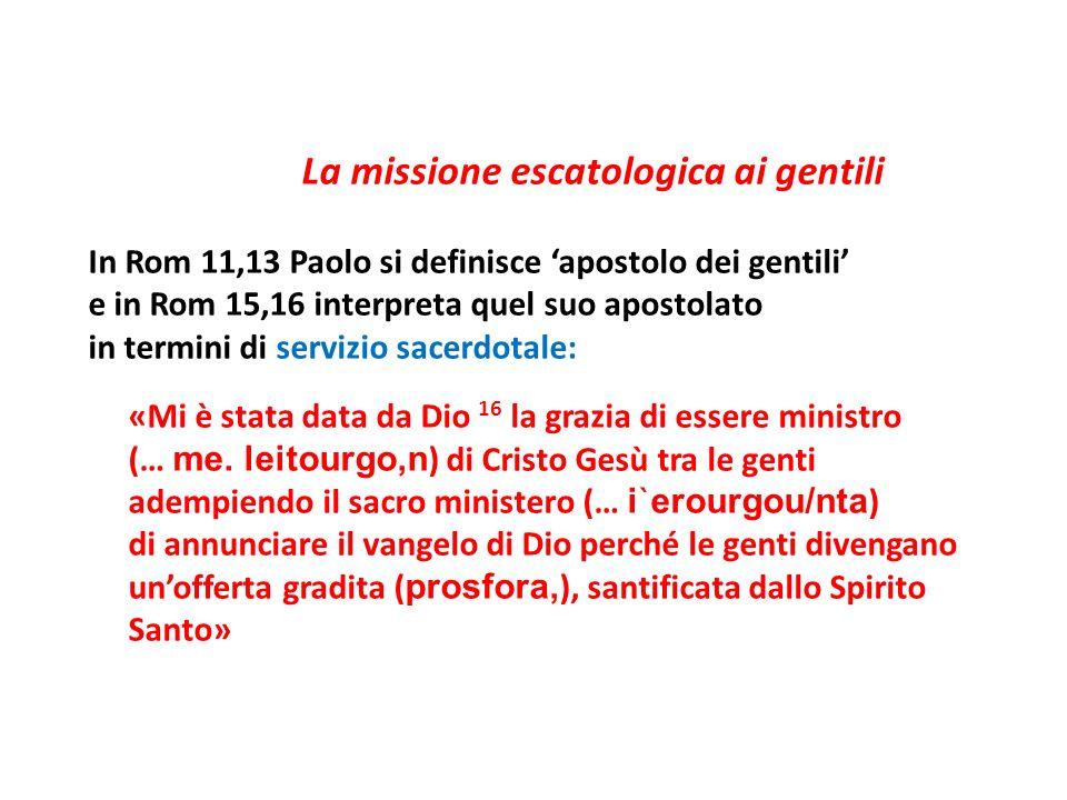La missione escatologica ai gentili In Rom 11,13 Paolo si definisce 'apostolo dei gentili' e in Rom 15,16 interpreta quel suo apostolato in termini di servizio sacerdotale: «Mi è stata data da Dio 16 la grazia di essere ministro (… me.