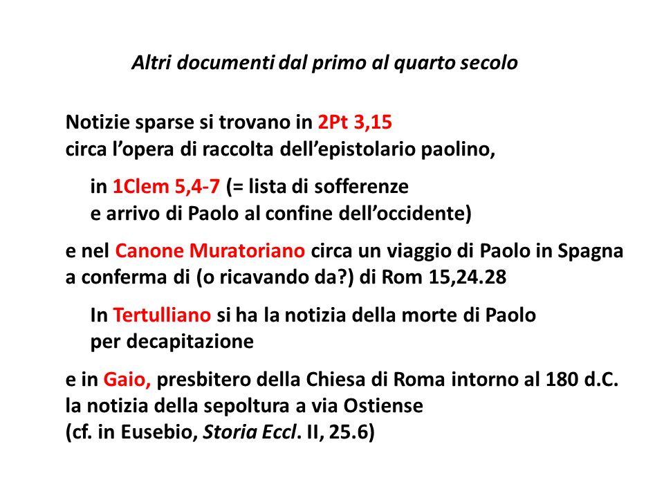 Altri documenti dal primo al quarto secolo Notizie sparse si trovano in 2Pt 3,15 circa l'opera di raccolta dell'epistolario paolino, in 1Clem 5,4-7 (= lista di sofferenze e arrivo di Paolo al confine dell'occidente) e nel Canone Muratoriano circa un viaggio di Paolo in Spagna a conferma di (o ricavando da ) di Rom 15,24.28 In Tertulliano si ha la notizia della morte di Paolo per decapitazione e in Gaio, presbitero della Chiesa di Roma intorno al 180 d.C.