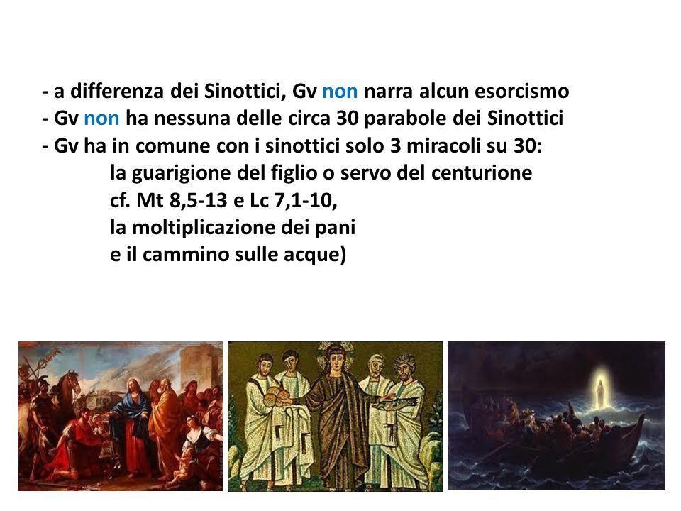 - a differenza dei Sinottici, Gv non narra alcun esorcismo - Gv non ha nessuna delle circa 30 parabole dei Sinottici - Gv ha in comune con i sinottici solo 3 miracoli su 30: la guarigione del figlio o servo del centurione cf.